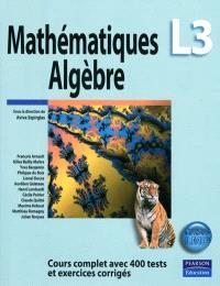 Mathématiques algèbre L3 : cours complet avec 400 tests et exercices corrigés