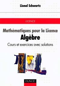 Mathématiques pour la licence. Volume 1, Algèbre : cours et exercices avec solutions : licence