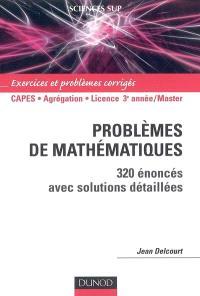 Problèmes de mathématiques : 320 énoncés avec solutions détaillées : Capes, agrégation, licence 3e année-Master