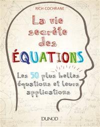 La vie secrète des équations : les 50 plus grandes équations et leurs applications
