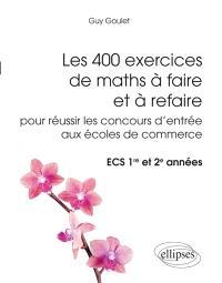 Les 400 exercices de maths à faire et à refaire pour réussir les concours d'entrée aux écoles de commerce : ECS 1re et 2e années