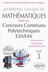 Problèmes corrigés de mathématiques posés aux concours communs polytechniques EA3-EA4. Volume 3