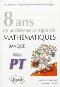 8 ans de problèmes corrigés de mathématiques : posés aux concours banque PT 2005-2012