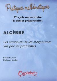 Algèbre : les structures et les morphismes vus par les problèmes : 1er cycle universitaire & classes préparatoires