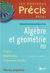 Algèbre et géométrie PSI : cours, méthodes, exercices résolus : nouveau programme