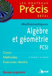 Algèbre et géométrie, mathématiques, PCSI : cours, méthodes, exercices résolus : nouveau programme