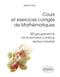 Cours et exercices corrigés de mathématiques : BTS groupement B, IUT et formation continue secteur industriel