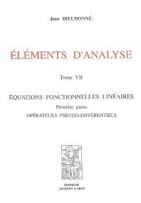 Eléments d'analyse. Volume 7, Equations fonctionnelles linéaires : première partie, opérateurs pseudo-différentiels