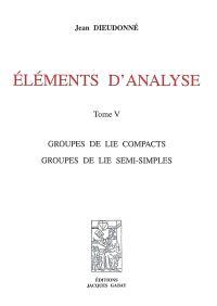 Eléments d'analyse. Volume 5, Groupe de Lie compacts, groupes de Lie semi-simples