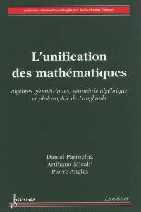 L'unification des mathématiques : algèbres géométriques, géométrie algébrique et philosophie de Langlands