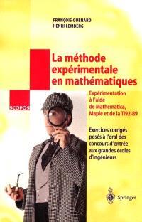 La méthode expérimentale en mathématiques : exercices corrigés posés à l'oral des concours d'entrée aux grandes écoles d'ingénieurs : partie expérimentale réalisée en MATHEMATICA, MAPLE et TI92-89