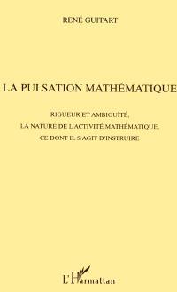 La pulsation mathématique : rigueur et ambiguïté, la nature de l'activité mathématique, ce dont il s'agit d'instruire