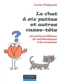 Le chat à six pattes et autres casse-tête : 100 petits problèmes mathématiques très amusants