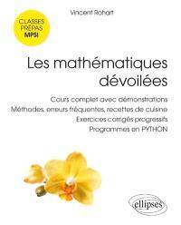 Les mathématiques dévoilées : cours complet avec démonstrations, méthodes, erreurs fréquentes, recettes de cuisine, exercices corrigés progressifs, programmes en Python : classes préparatoires scientifiques MPSI