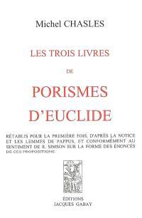 Les trois livres de porismes d'Euclide : rétablis pour la première fois, d'après la notice et les Lemmes de Pappus, et conformément au sentiment de R. Simson sur la forme des énoncés de ces propositions