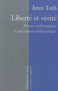Liberté et vérité : pensée mathématique & spéculation philosophique