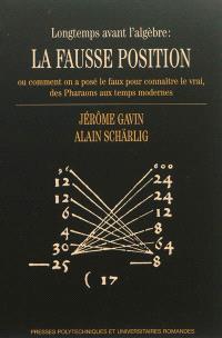 Longtemps avant l'algèbre : la fausse position ou Comment on a posé le faux pour connaître le vrai, des pharaons aux temps modernes