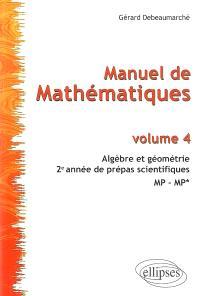Manuel de mathématiques. Volume 4, Algèbre et géométrie : 2e année de prépas scientifiques, MP-MP*