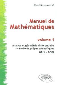 Manuel de mathématiques. Volume 1, Analyse et géométrie différentielle : 1re année de prépas scientifiques : MP-SI, PC-SI