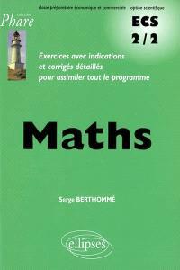 Mathématiques, ECS 2-2 classe préparatoire économique et commerciale, option scientifique : exercices avec indications et corrigés détaillés pour assimiler tout le programme
