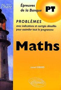 Maths : épreuves de la Banque PT, problèmes avec indications et corrigés détaillés pour assimiler tout le programme