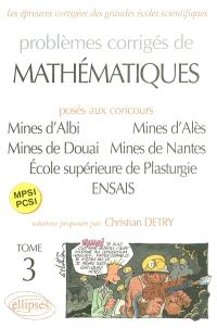 Problèmes corrigés de mathématiques : posés aux concours Mines d'Albi, d'Alès, de Douai et de Nantes, Ecole supérieure de plasturgie, Ecole nationale supérieure des arts et industries de Strasbourg : MPSI, PCSI. Volume 3