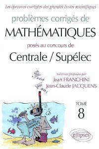 Problèmes corrigés de mathématiques posés au concours de Centrale-Supélec. Volume 8