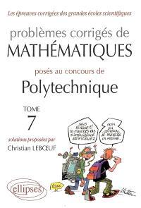 Problèmes corrigés de mathématiques posés au concours de Polytechnique. Volume 7