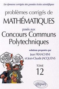 Problèmes corrigés de mathématiques posés aux concours communs polytechniques (ex-ENSI). Volume 12