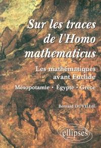Sur les traces de l'Homo mathematicus : les mathématiques avant Euclide : Mésopotamie, Egypte, Grèce