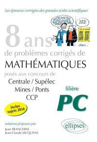 8 ans de problèmes corrigés de mathématiques : posés aux concours de Centrale-Supélec, Mines-Ponts, CCP, 2007-2014 : filière PC