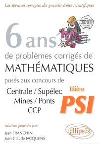 6 ans de problèmes corrigés de mathématiques : posés aux concours de Centrale-Supélec, Mines-Ponts, CCP : filière PSI