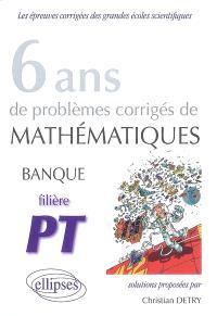 6 ans de problèmes corrigés de mathématiques, banque, filière PT