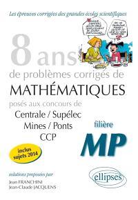 8 ans de problèmes corrigés de mathématiques : posés aux concours Centrale-Supélec, Mines-Ponts, CCP, 2007-2014 : filière MP