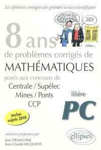 8 ans de problèmes corrigés de mathématiques : posés aux concours de Centrale-Supélec, Mines-Ponts, CCP : filière PC