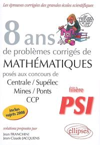8 ans de problèmes corrigés de mathématiques : posés aux concours de Centrale-Supélec, Mines-Ponts, CCP : filière PSI