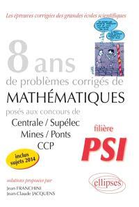 8 ans de sujets corrigés de mathématiques : posés aux concours de Centrale-Supélec, Mines-Ponts et CCP, 2007-2014 : filière PSI