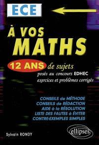 A vos maths ! ECE : 12 ans de sujets posés au concours EDHEC : exercices et problèmes corrigés
