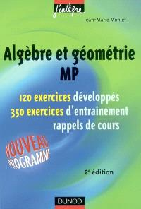 Algèbre et géométrie MP : 120 exercices développés, 350 exercices d'entraînement, rappels de cours