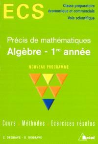 Algèbre, 1re année, précis de mathématiques, nouveau programme : cours, méthodes, exercices résolus : ECS, classe préparatoire économique et commerciale, voie scientifique