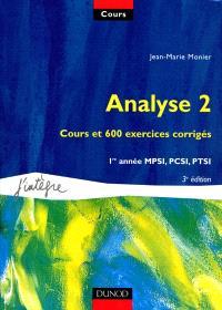 Cours de mathématiques. Volume 2, Analyse 2 : cours et 600 exercices corrigés, 1re année MPSI, PCSI, PTSI