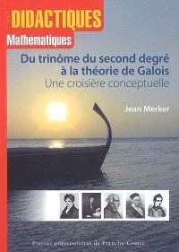 Du trinôme du second degré à la théorie de Galois : une croisière conceptuelle