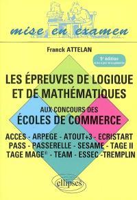 Les épreuves de logique et de mathématiques aux concours des écoles de commerce : Acces, Ipag, Pass, Passerelle, Profils, Sesame, Tage II, Tage-Mage, Tame, Team, tests Essec, Tremplin
