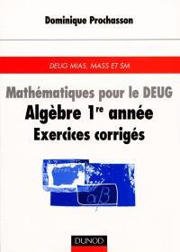 Mathématiques pour le DEUG : algèbre 1re année, exercices corrigés : DEUG MIAS, MASS et SM