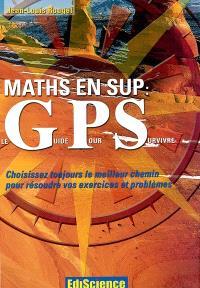 Maths en Sup : le GPS (guide pour survivre) : choisissez toujours le meilleur chemin pour résoudre vos exercices et problèmes