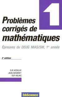 Problèmes corrigés de mathématiques. Volume 1, Epreuves du DEUG MIAS-SM, 1re année