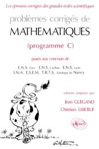 Problèmes corrigés de mathématiques posés aux concours de ENS Paris, ENS Cachan, ENS Lyon, INA, ESEM, TRTS, Géologie de Nancy : programme C