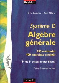 Système D, algèbre générale : 350 méthodes, 400 exercices corrigés : 1re et 2e années toutes filières