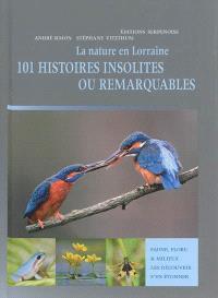 La nature en Lorraine : 101 histoires insolites ou remarquables : faune, flore & milieux, les découvrir, s'en étonner