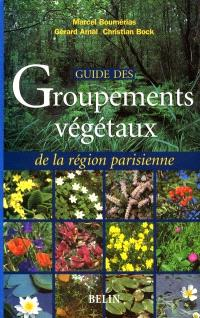 Guide des groupements végétaux de la région parisienne : Bassin parisien, Nord de la France : écologie et phytogéographie